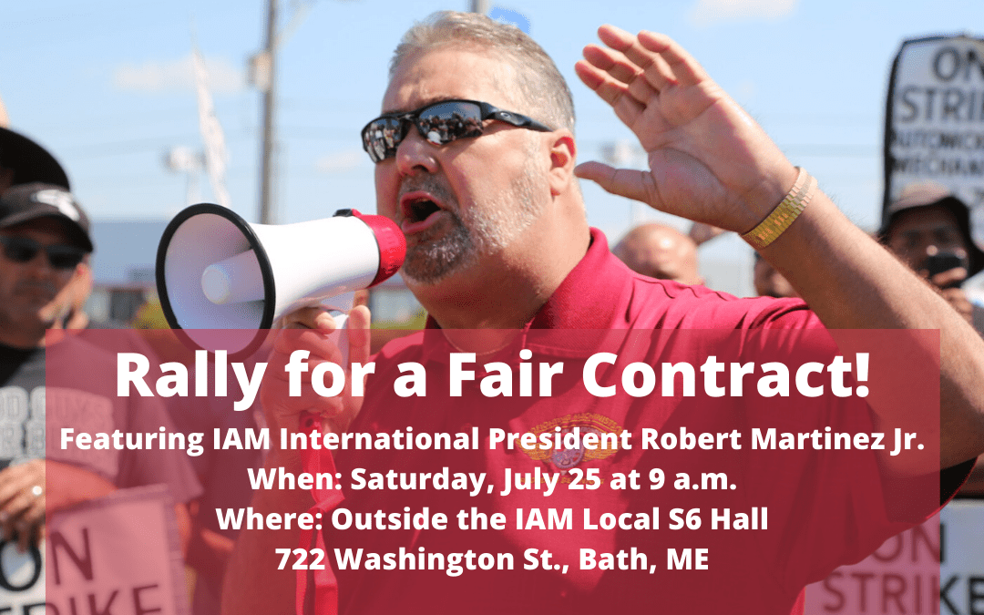 Attention Local S6 members, family, friends and supporters! IAM International President Robert Martinez Jr. will be at the Local S6 union hall on Saturday, July 25 at 9 a.m. to address our brave membership. Hear from our International President as we deliver a strong message of solidarity to our members and tell Bath Iron Works to negotiate a fair contract NOW!